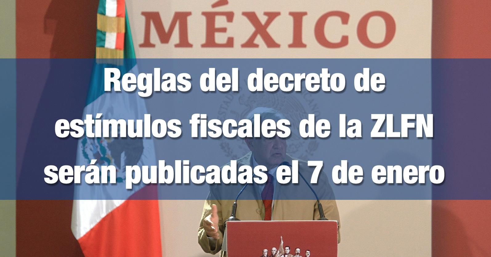 Reglas del decreto de estímulos fiscales de la ZLFN serán publicadas el 7 de enero