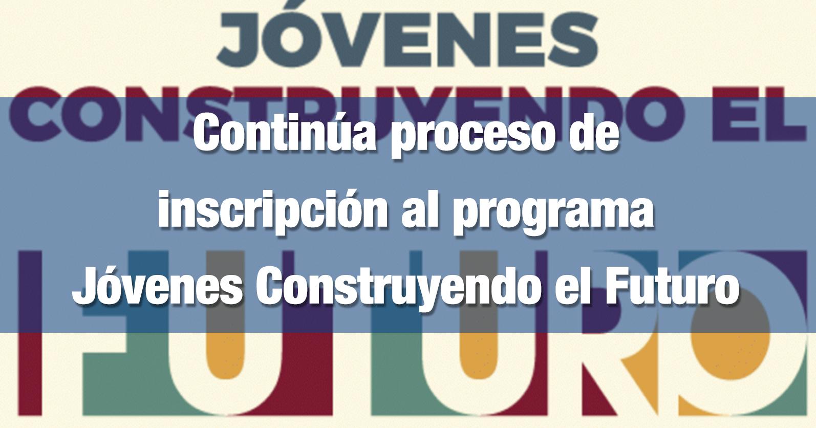 Continúa proceso de inscripción al programa Jóvenes Construyendo el Futuro