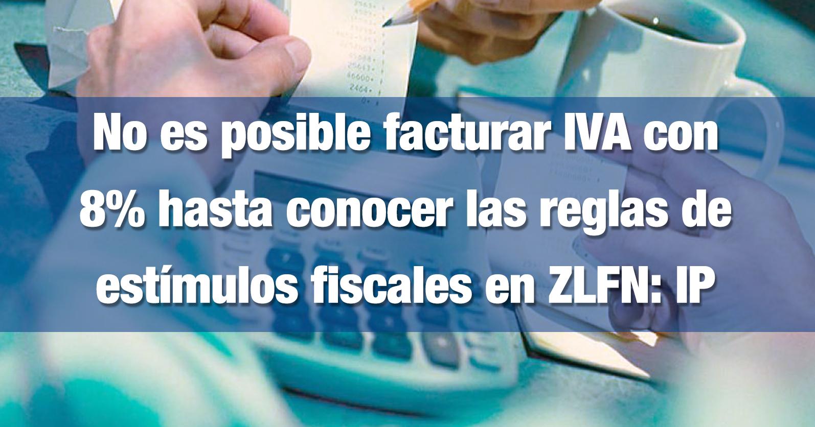 No es posible facturar IVA con 8% hasta conocer las reglas de estímulos fiscales en ZLFN: IP