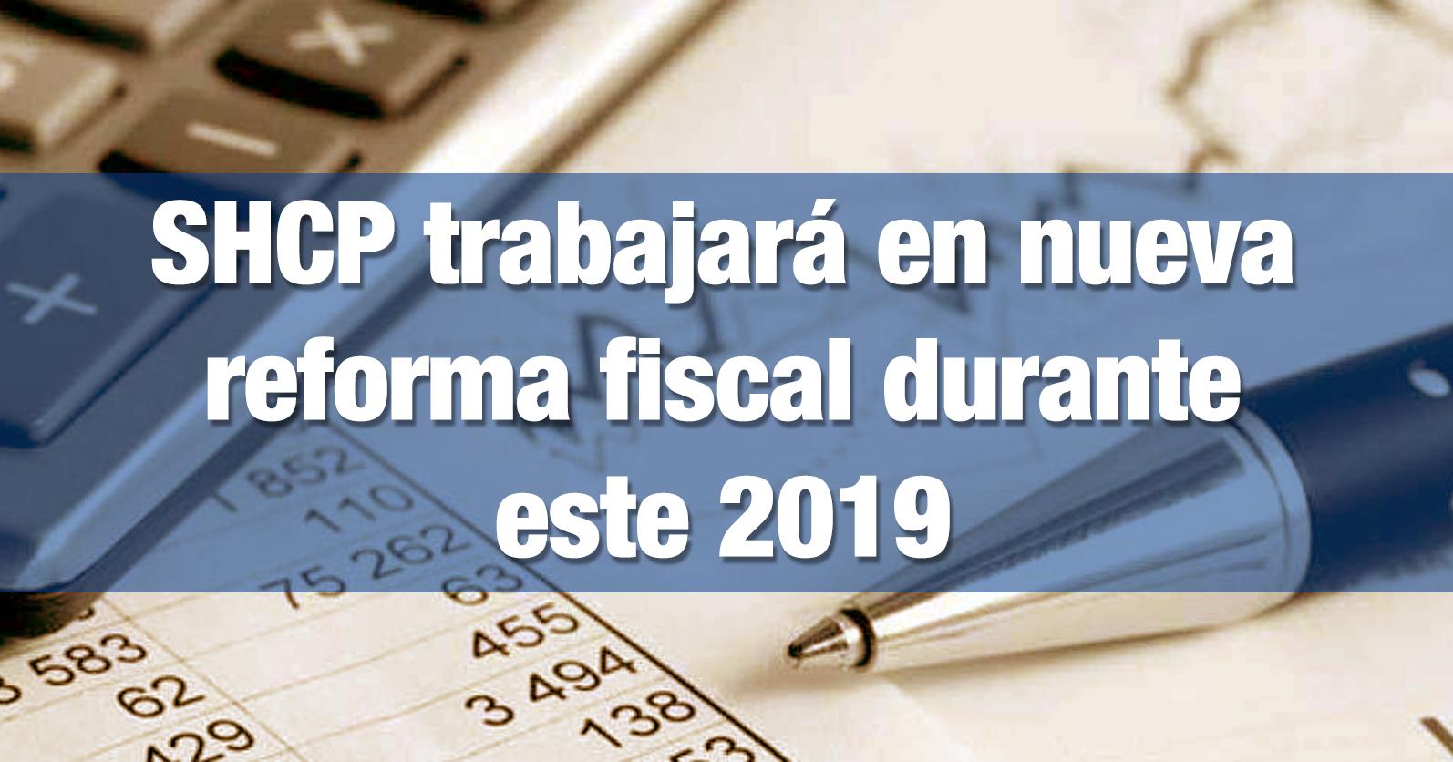 SHCP trabajará en nueva reforma fiscal durante este 2019