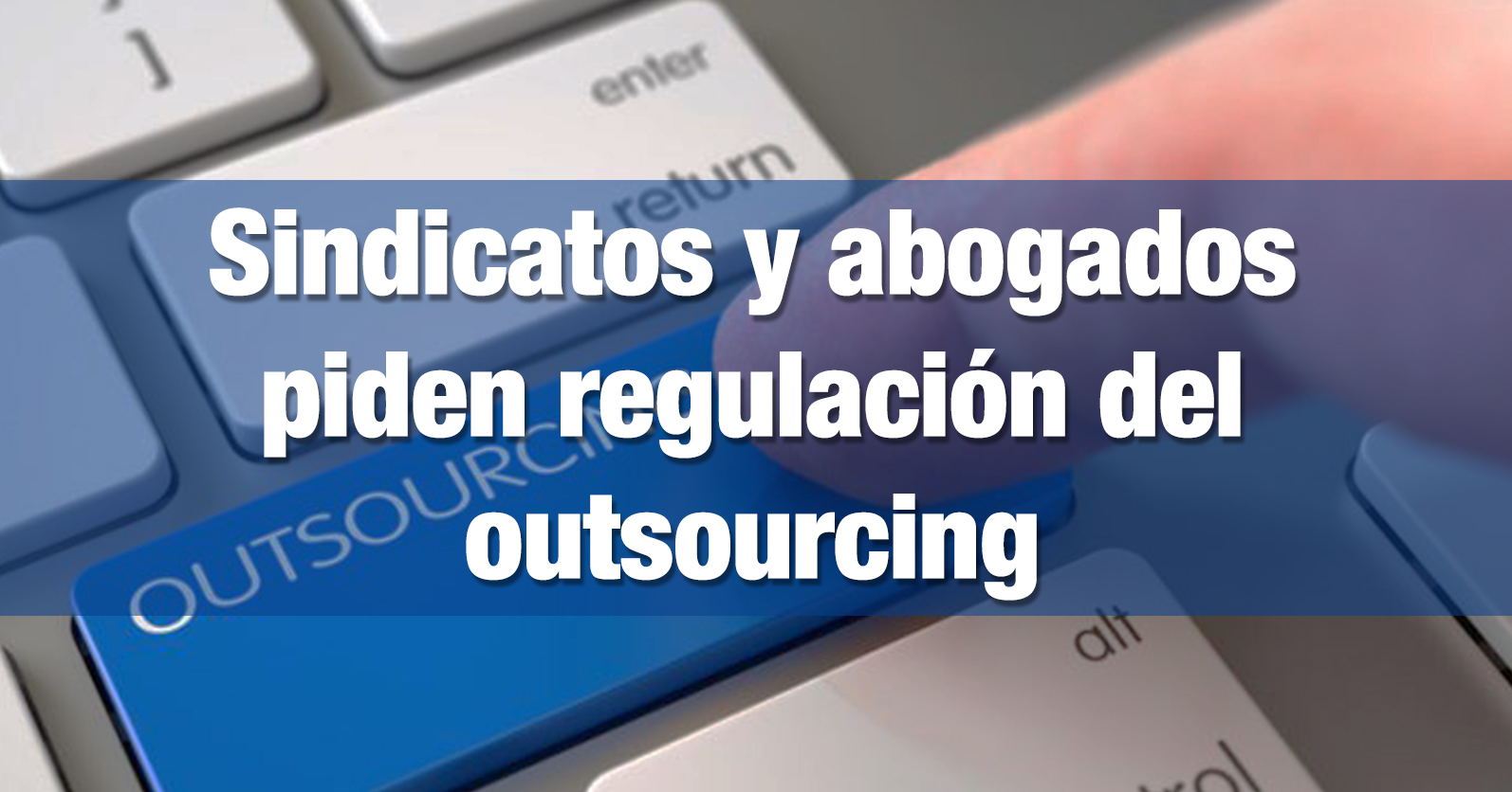 Sindicatos y abogados piden regulación del outsourcing