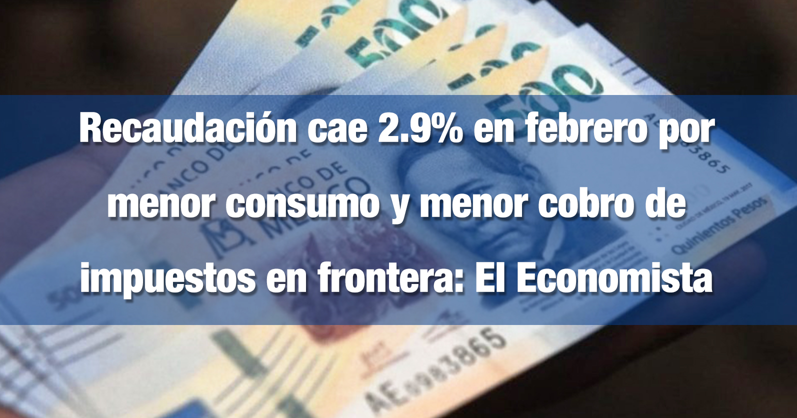 Recaudación cae 2.9% en febrero por menor consumo y menor cobro de impuestos en frontera: El Economista