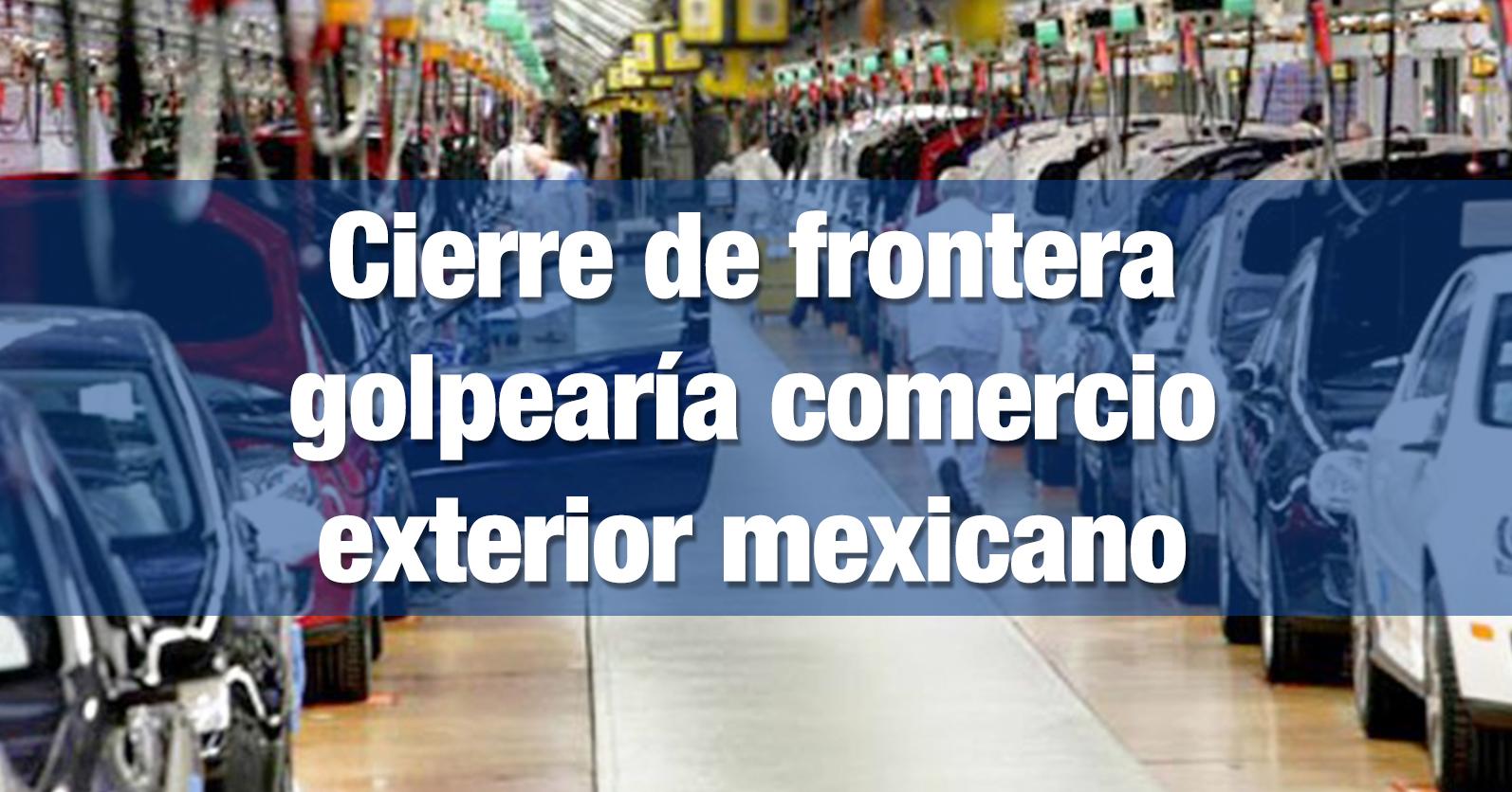 Cierre de frontera golpearía comercio exterior mexicano