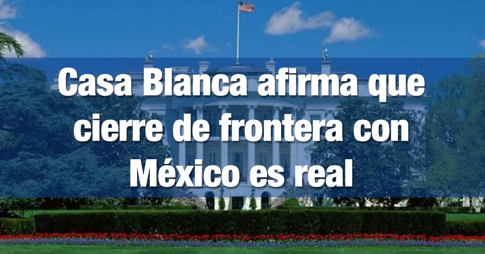 Casa Blanca afirma que cierre de frontera con México es real