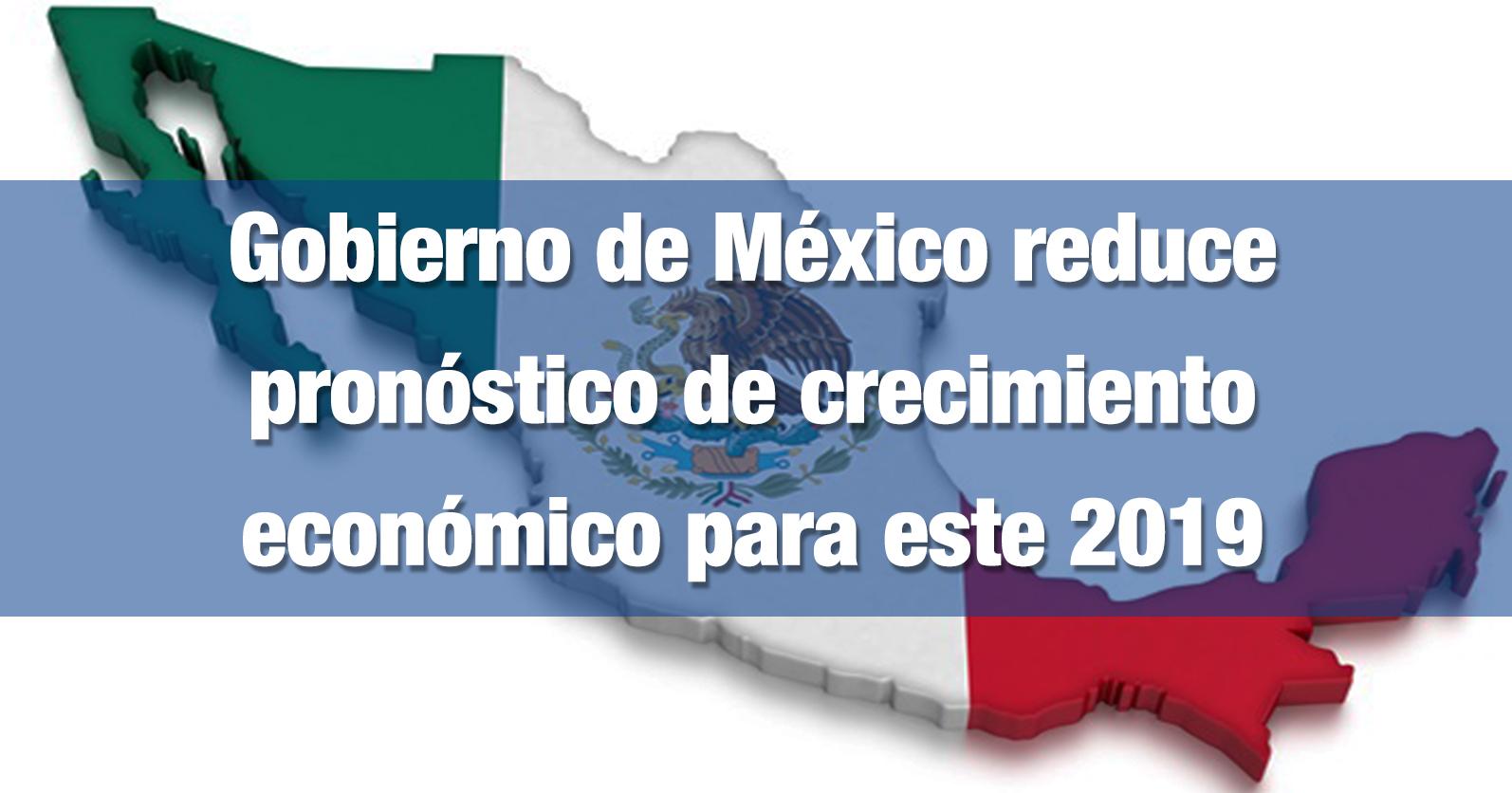Gobierno de México reduce pronóstico de crecimiento económico para este 2019