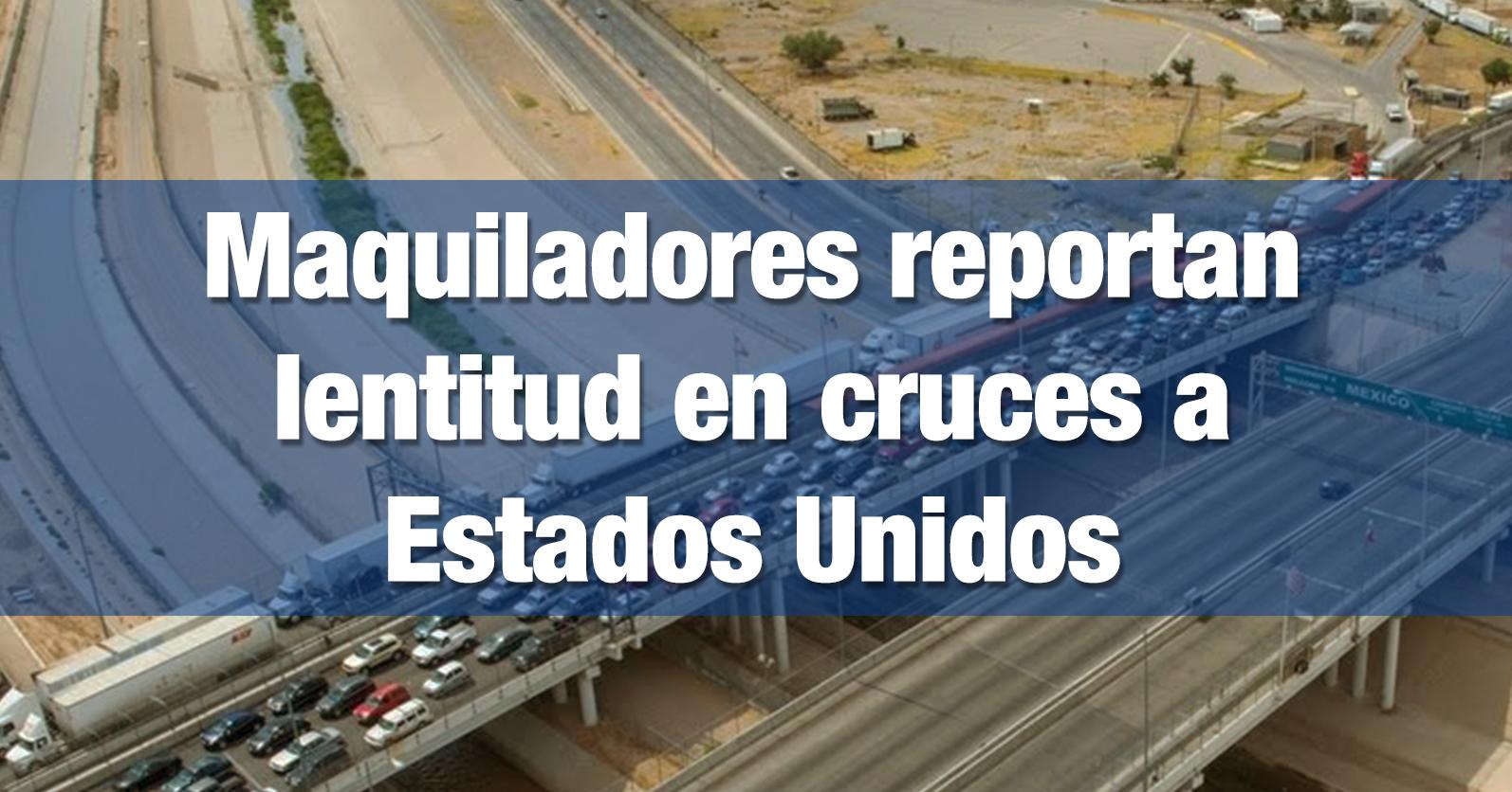 Maquiladores reportan lentitud en cruces a Estados Unidos