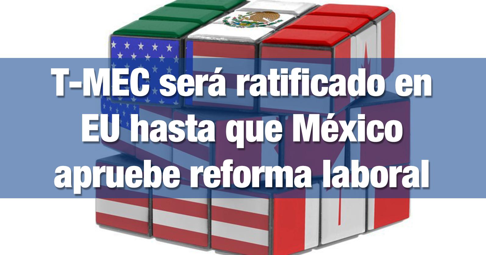 T-MEC será ratificado en EU hasta que México apruebe reforma laboral