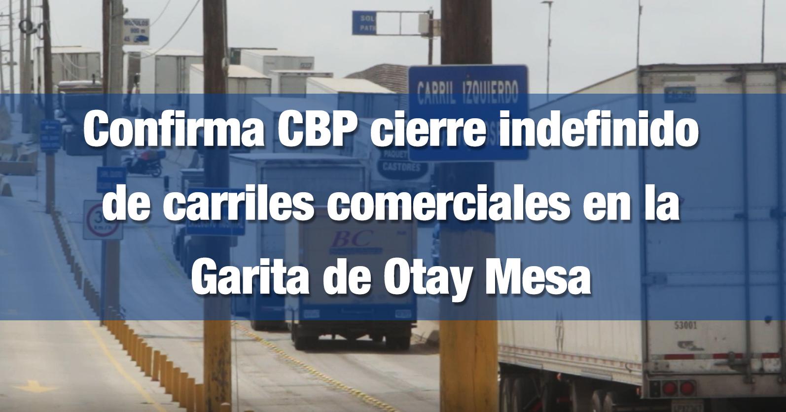 Confirma CBP cierre indefinido de carriles comerciales en la Garita de Otay Mesa