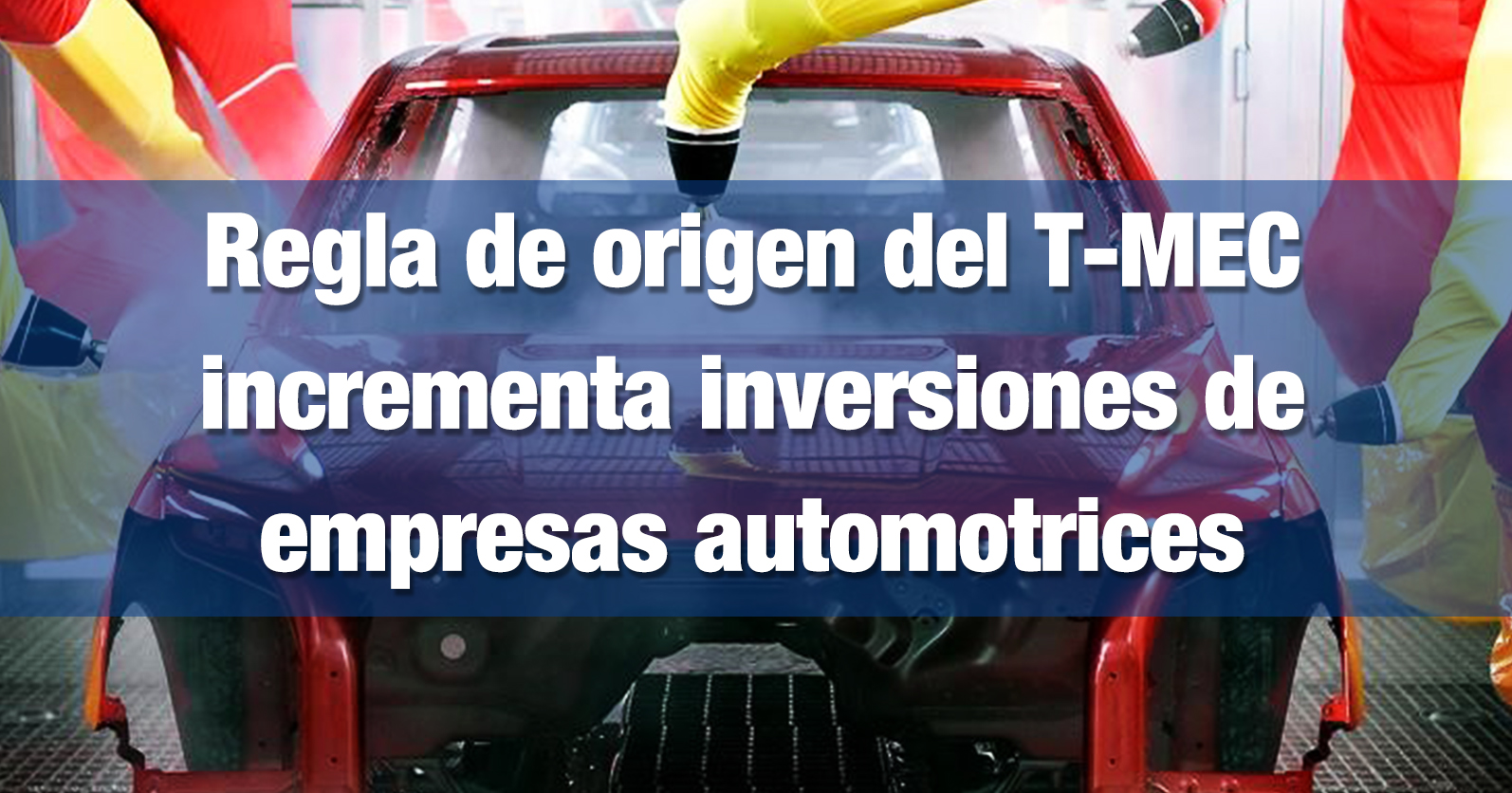 Regla de origen del T-MEC incrementa inversiones de empresas automotrices