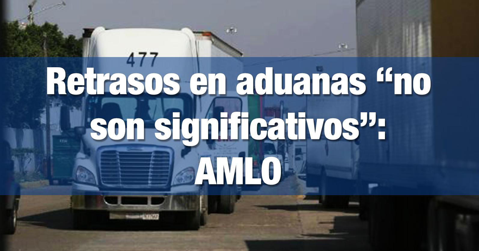 """Retrasos en aduanas """"no son significativos"""": AMLO"""