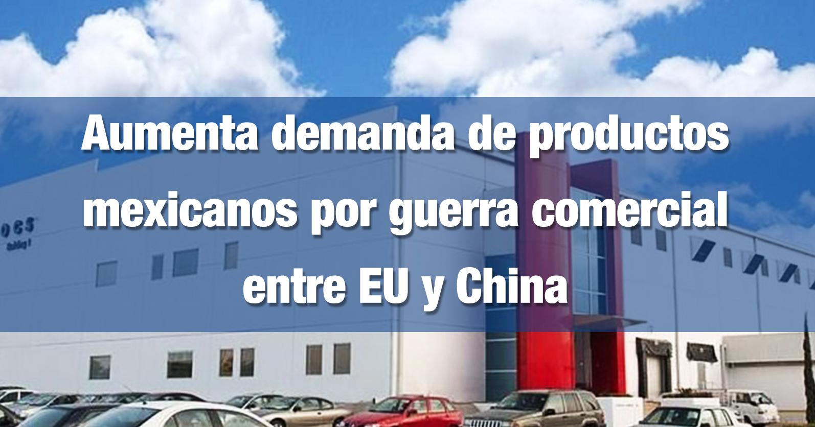Aumenta demanda de productos mexicanos por guerra comercial entre EU y China