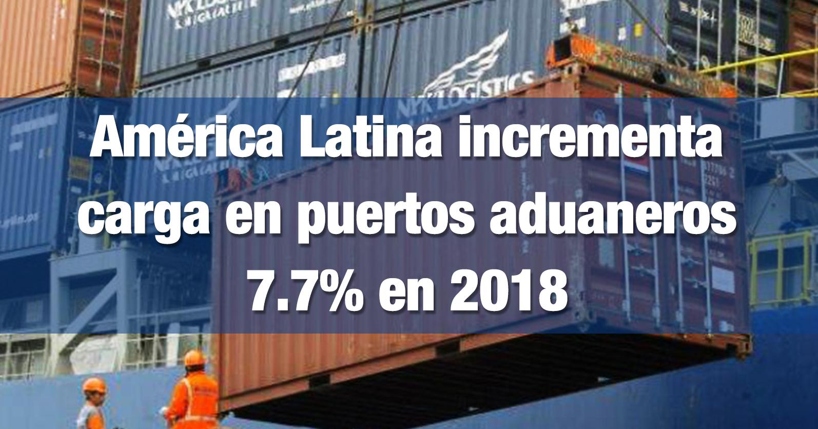 América Latina incrementa carga en puertos aduaneros 7.7% en 2018