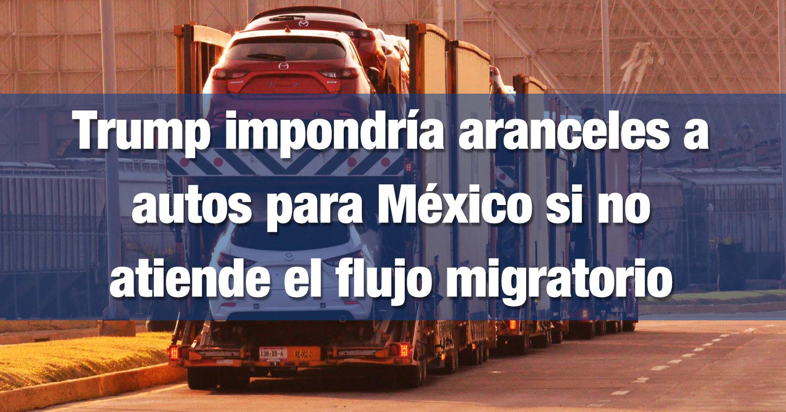 Trump impondría aranceles a autos para México si no atiende el flujo migratorio