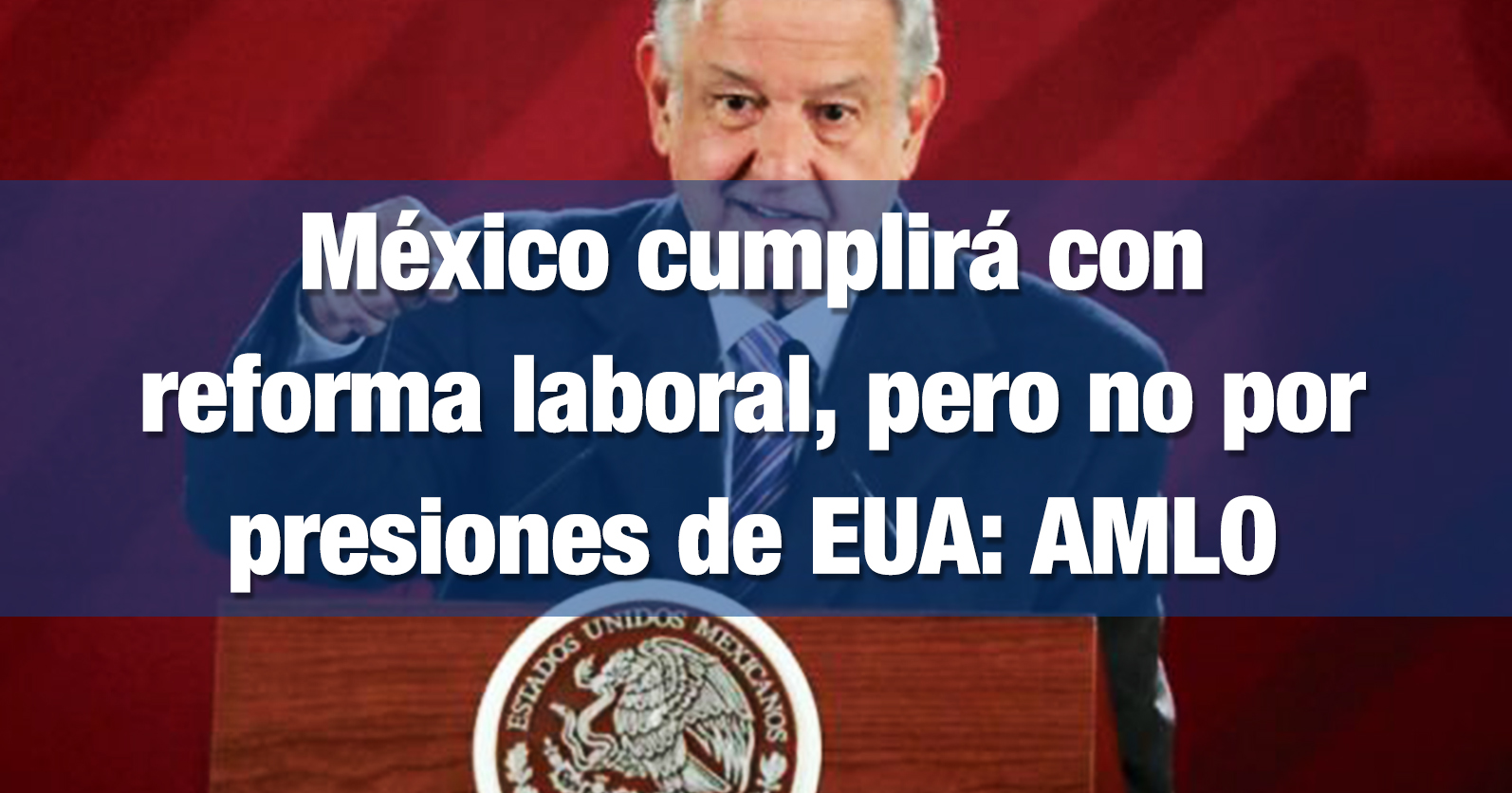 México cumplirá con reforma laboral, pero no por presiones de EUA: AMLO