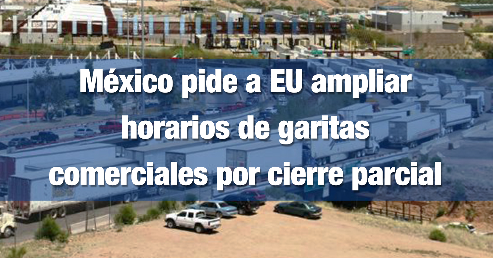 México pide a EU ampliar horarios de garitas comerciales por cierre parcial