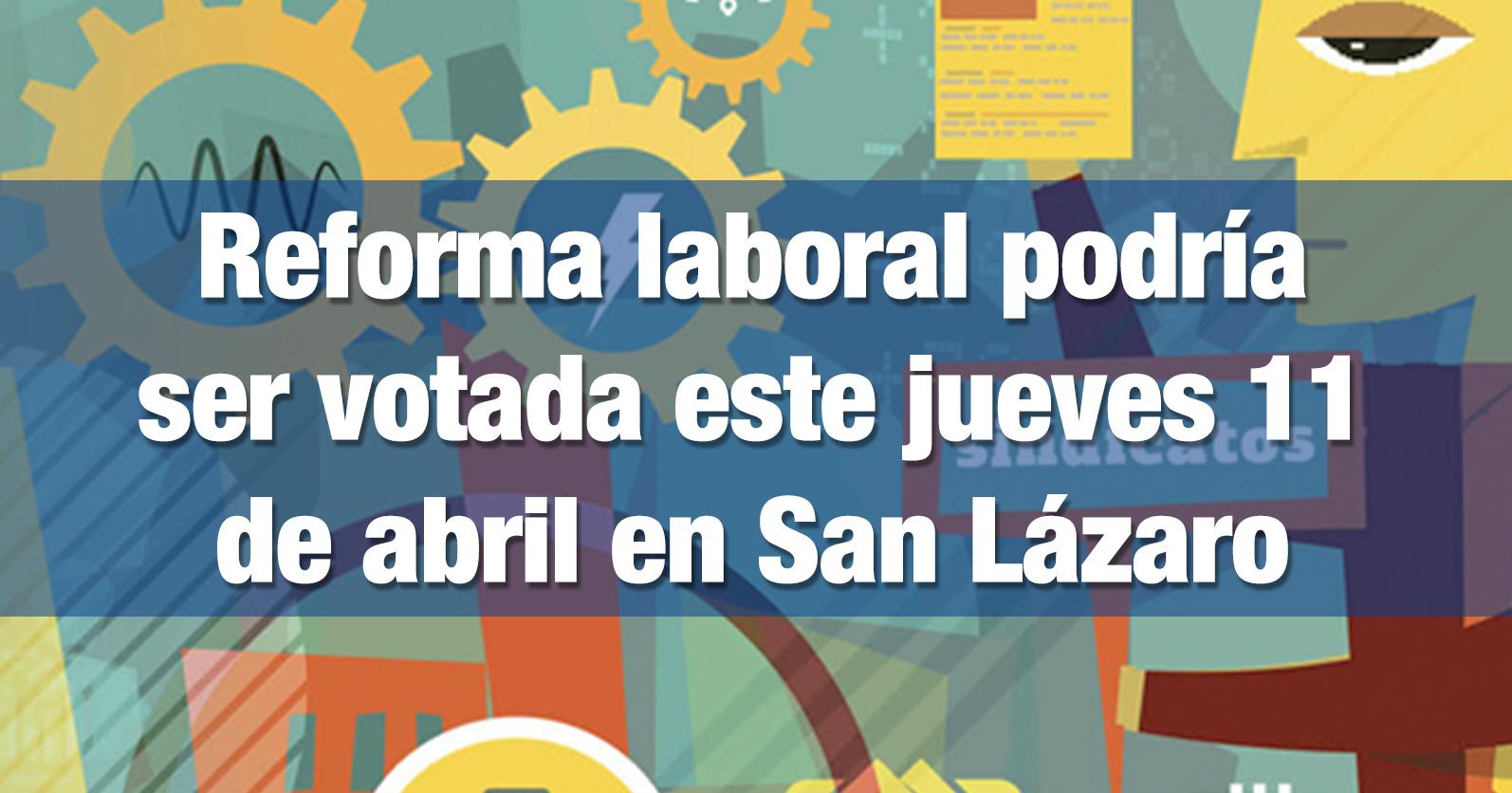 Reforma laboral podría ser votada este jueves 11 de abril en San Lázaro
