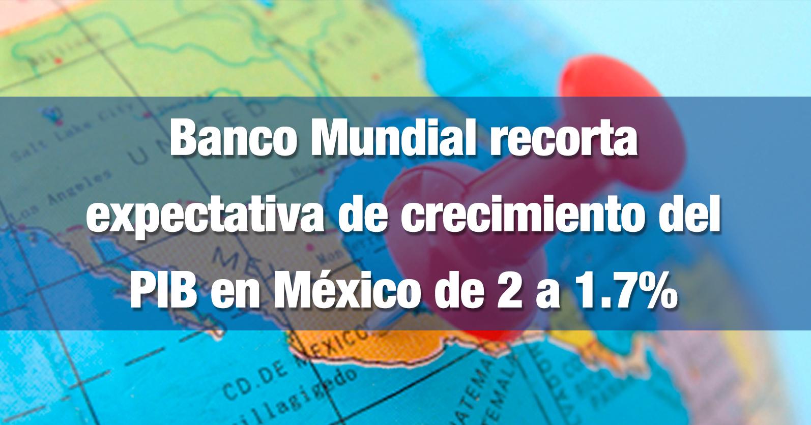 Banco Mundial recorta expectativa de crecimiento del PIB en México de 2 a 1.7%
