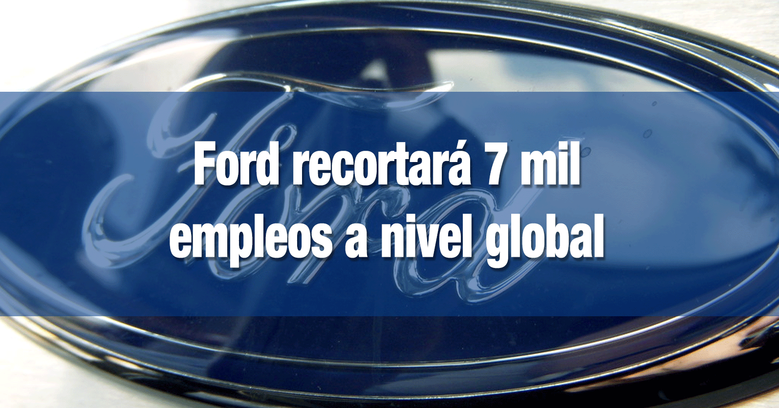 Ford recortará 7 mil empleos a nivel global