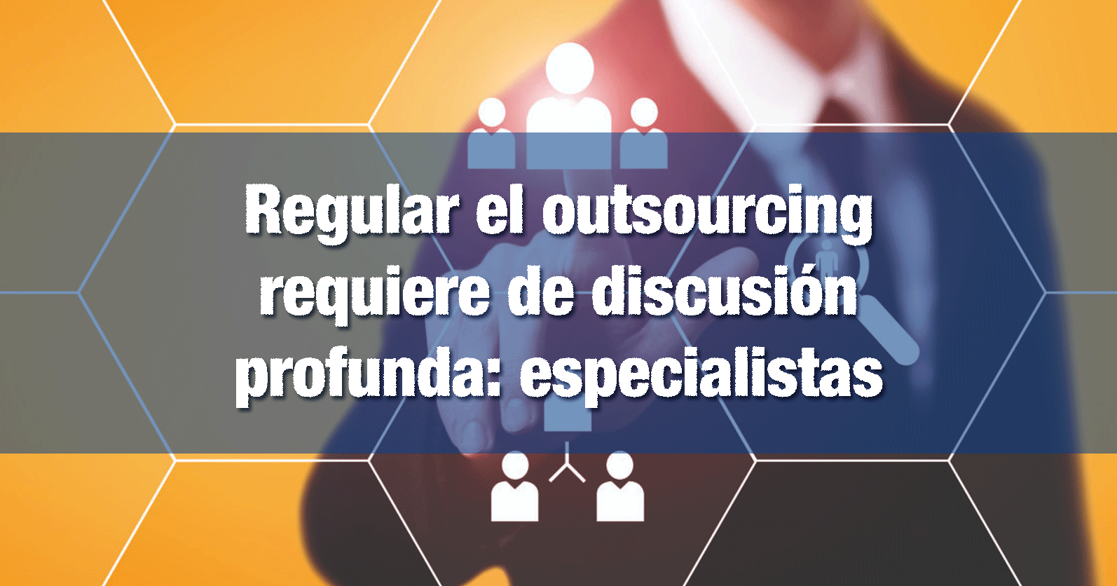 Regular el outsourcing requiere de discusión profunda: especialistas