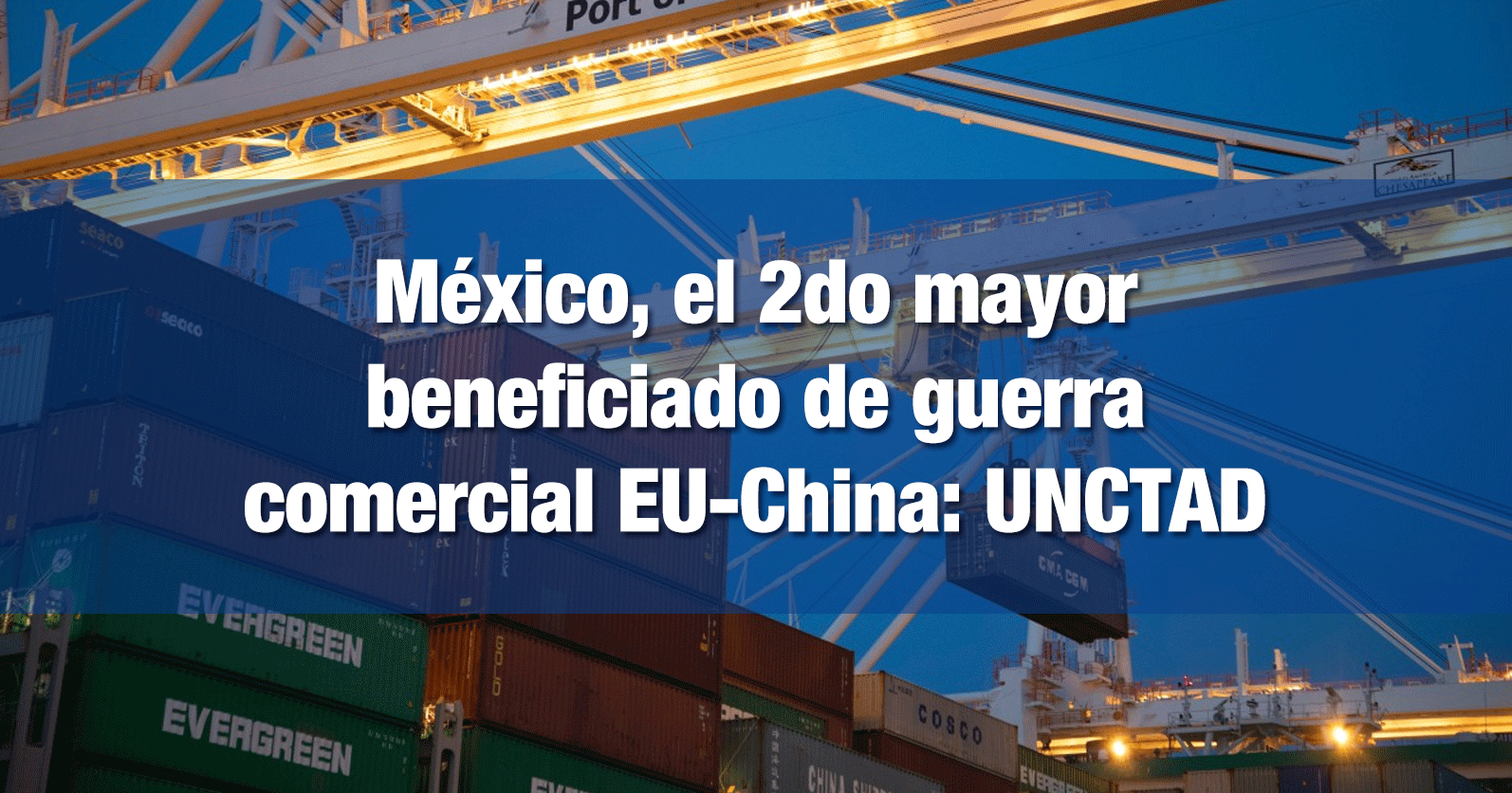 México, el 2do mayor beneficiado de guerra comercial EU-China: UNCTAD