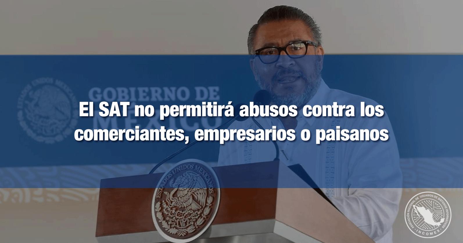El SAT no permitirá abusos contra los comerciantes, empresarios o paisanos