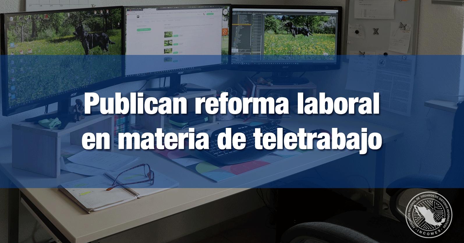 Publican reforma laboral en materia de teletrabajo