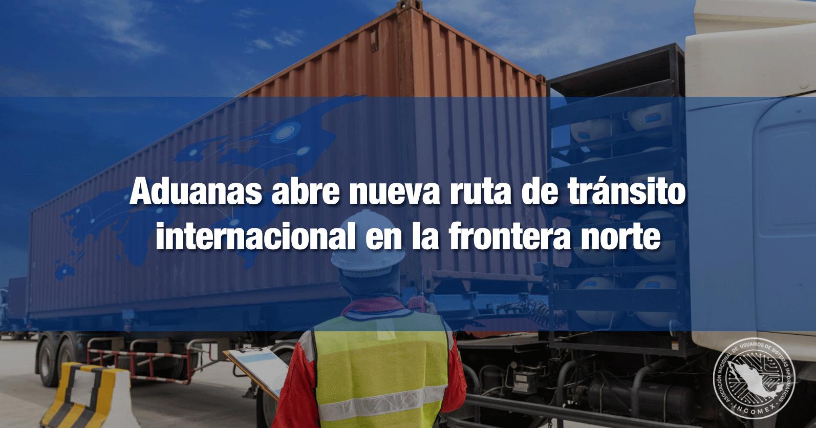 Aduanas abre nueva ruta de tránsito internacional en la frontera norte