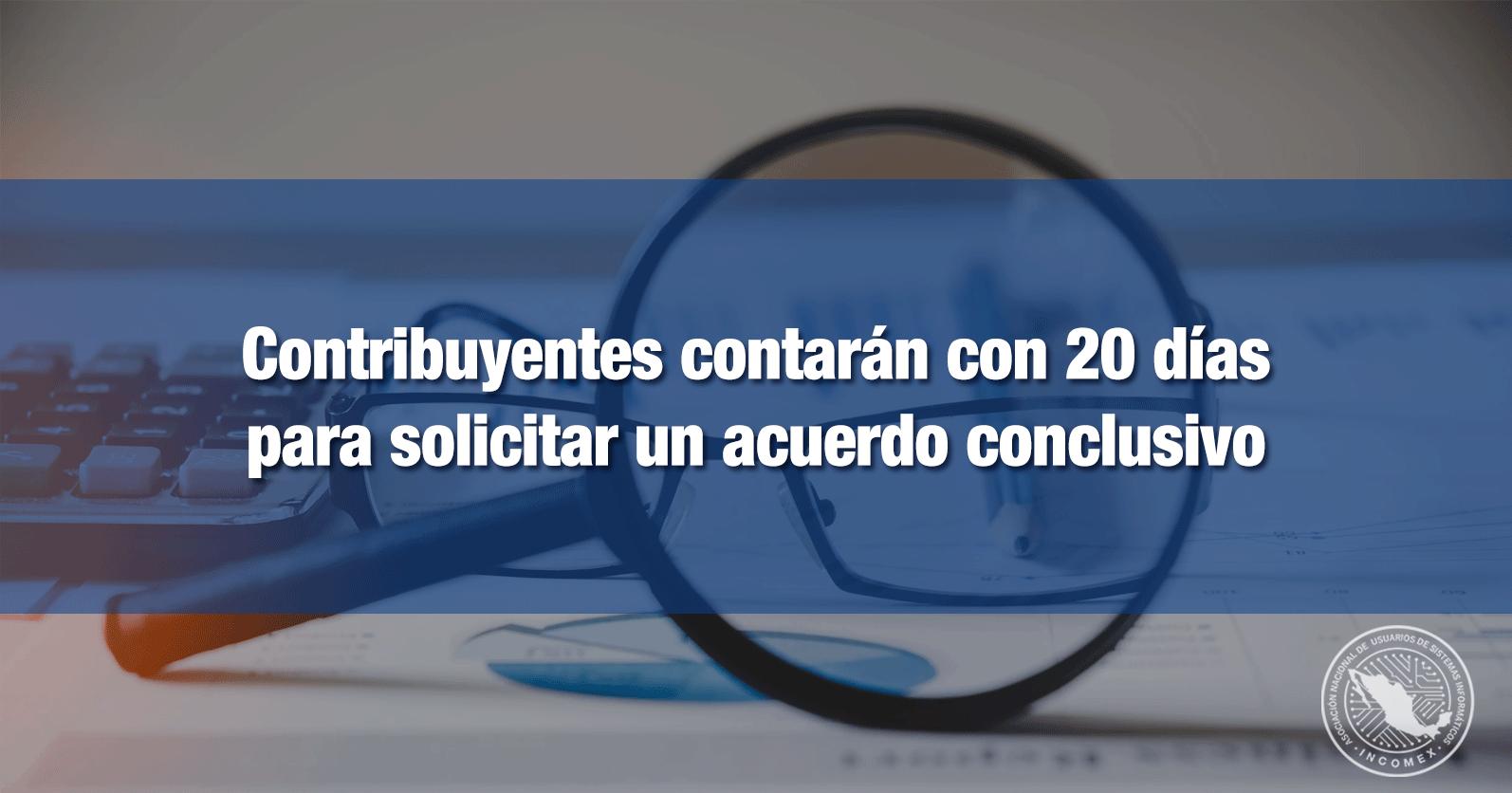 Contribuyentes contarán con 20 días para solicitar un acuerdo conclusivo