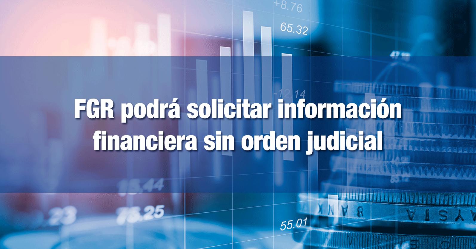 FGR podrá solicitar información financiera sin orden judicial