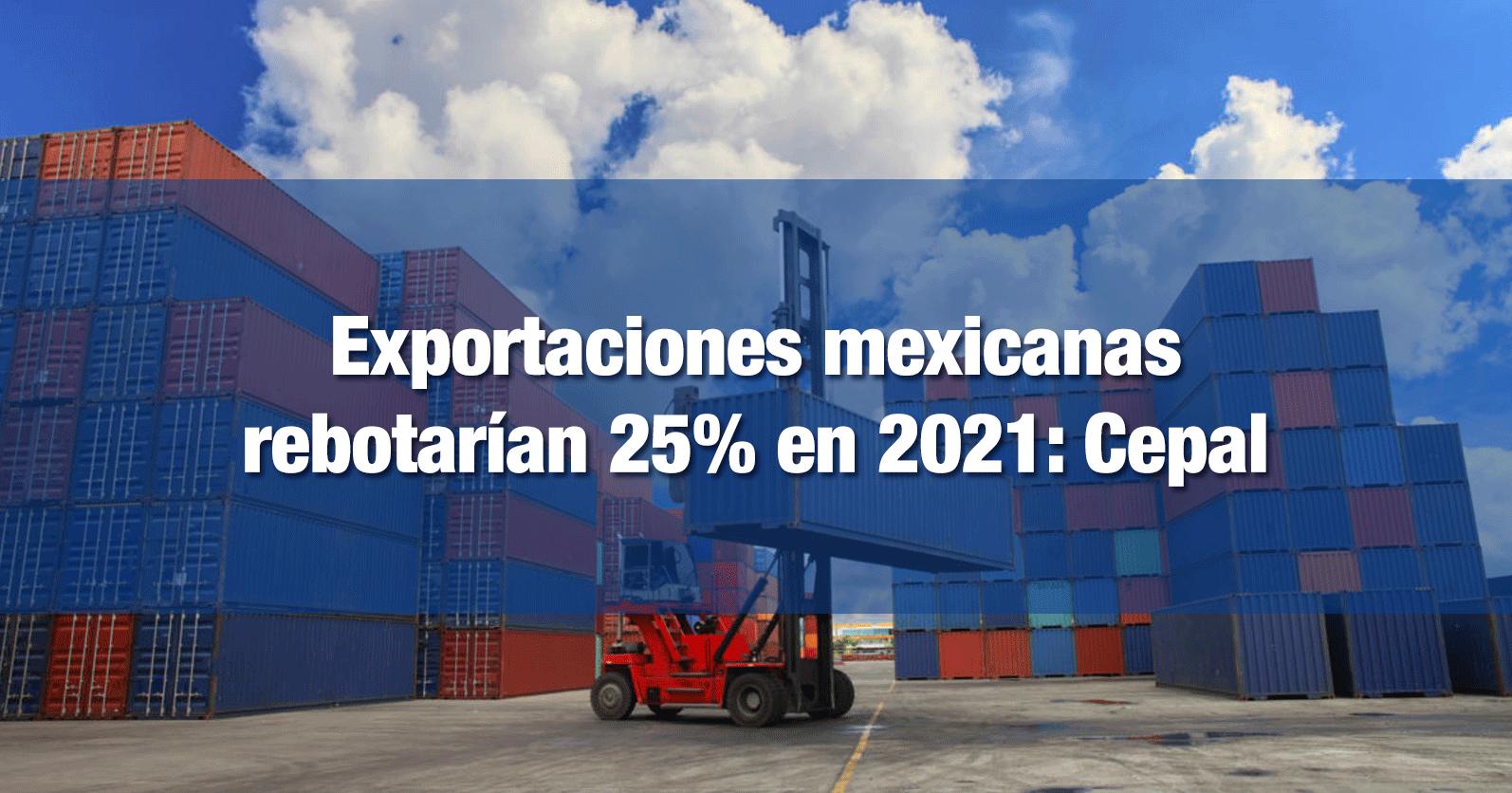 Exportaciones mexicanas rebotarían 25% en 2021: Cepal