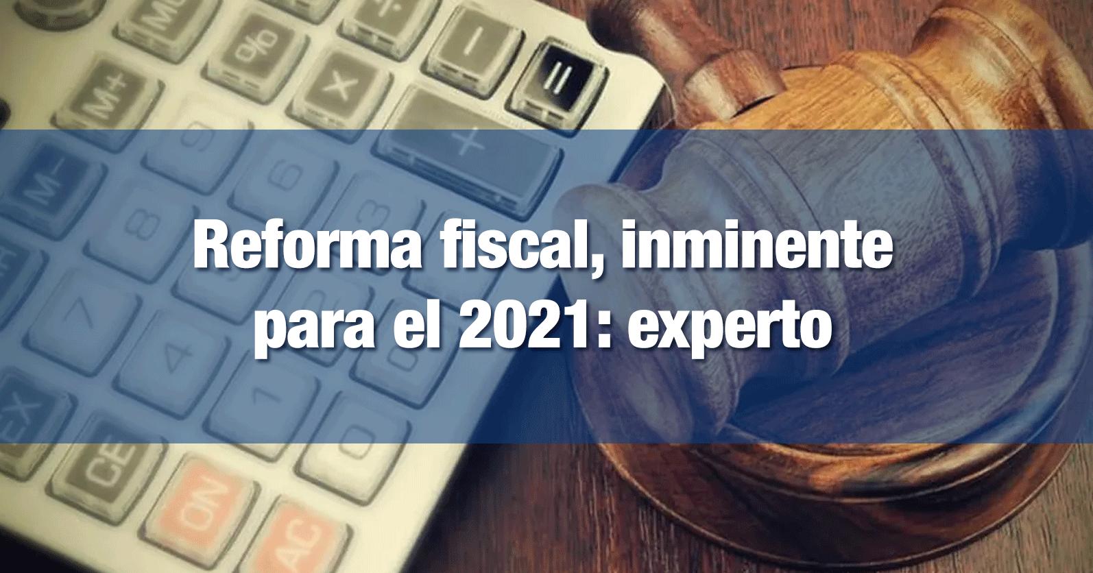 Reforma fiscal, inminente para el 2021: experto