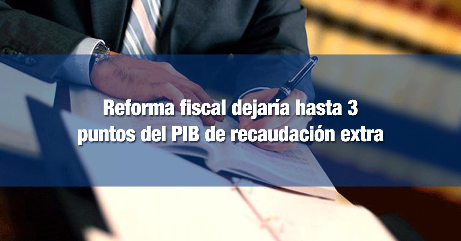 Reforma fiscal dejaría hasta 3 puntos del PIB de recaudación extra