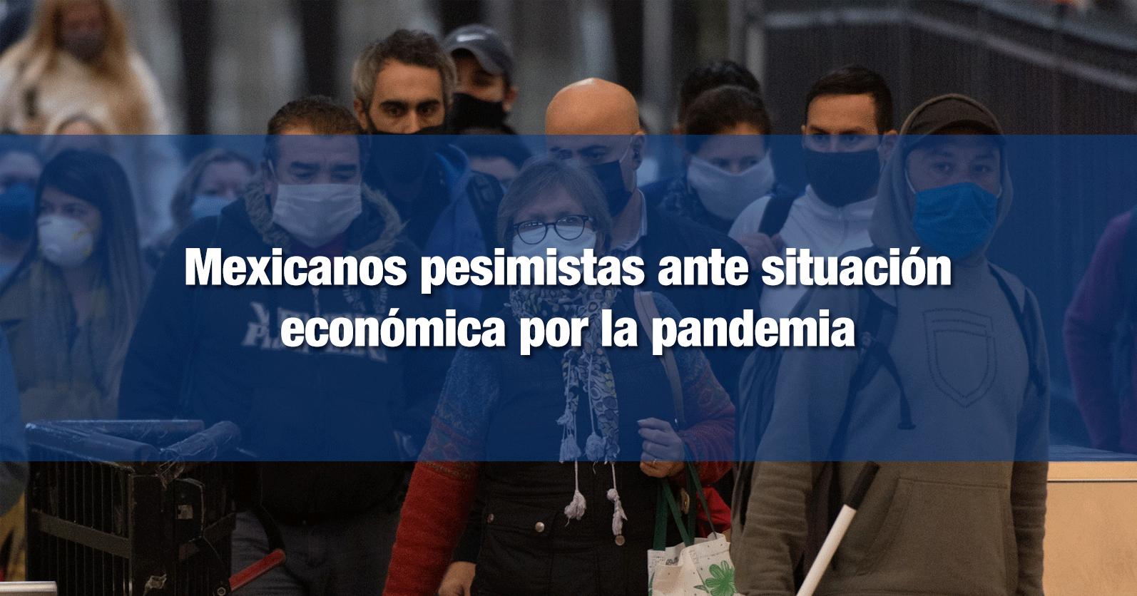 Mexicanos pesimistas ante situación económica por la pandemia
