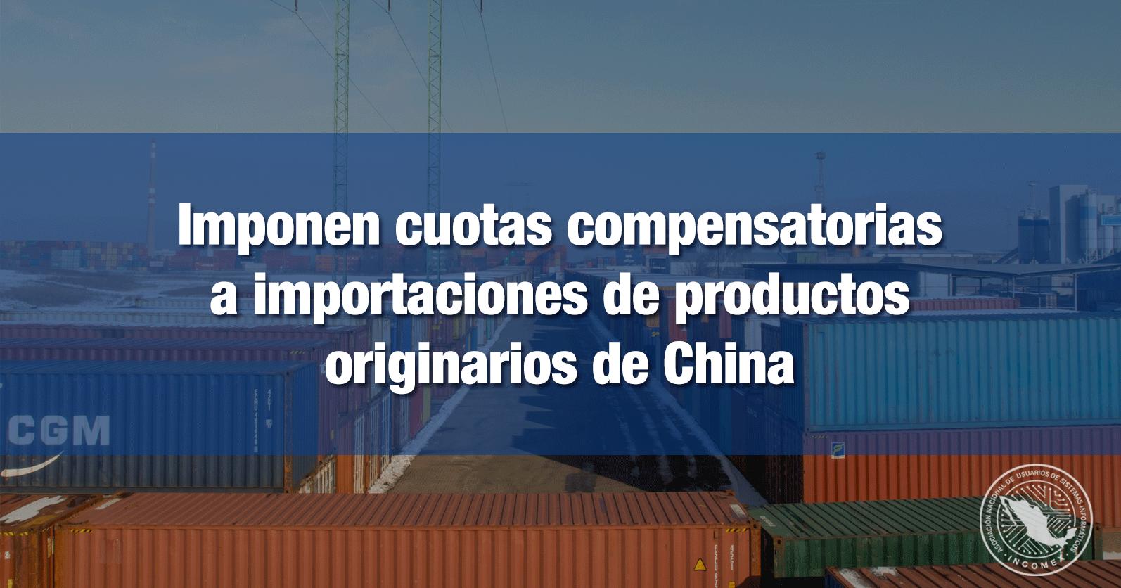 Imponen cuotas compensatorias a importaciones de productos originarios de China