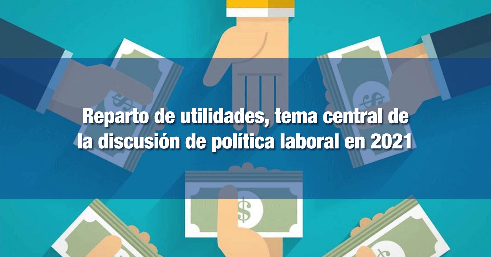 Reparto de utilidades, tema central de la discusión de política laboral en 2021