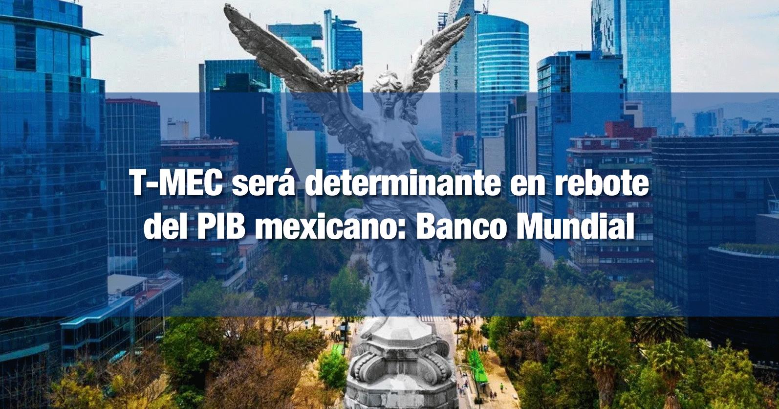 T-MEC será determinante en rebote del PIB mexicano: Banco Mundial
