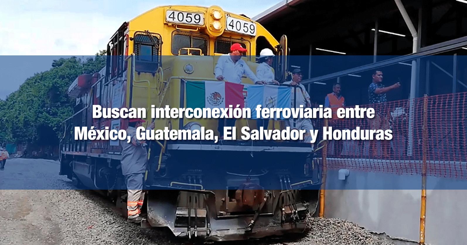 Buscan interconexión ferroviaria entre México, Guatemala, El Salvador y Honduras