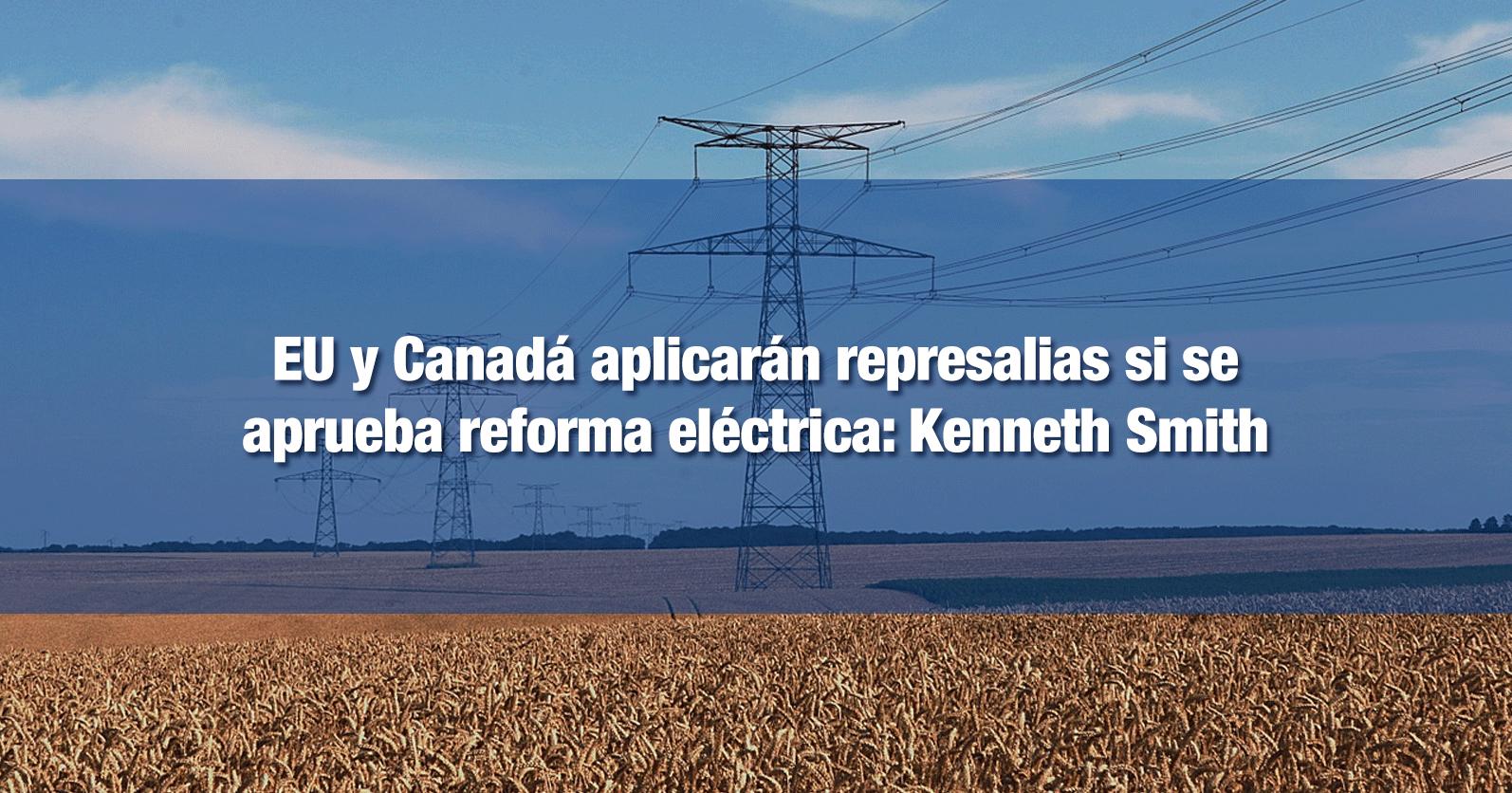 EU y Canadá aplicarán represalias si se aprueba reforma eléctrica: Kenneth Smith
