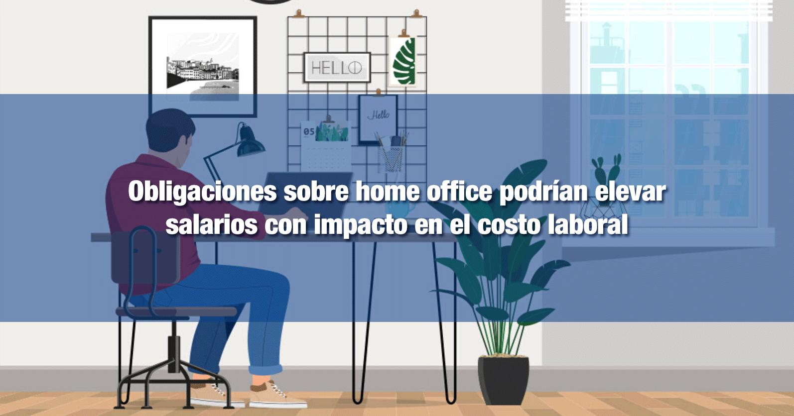 Obligaciones sobre home office podrían elevar salarios con impacto en el costo laboral