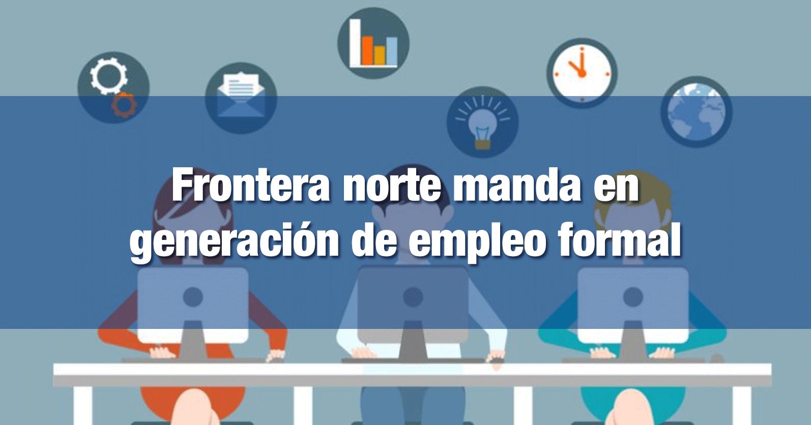 Frontera norte manda en generación de empleo formal