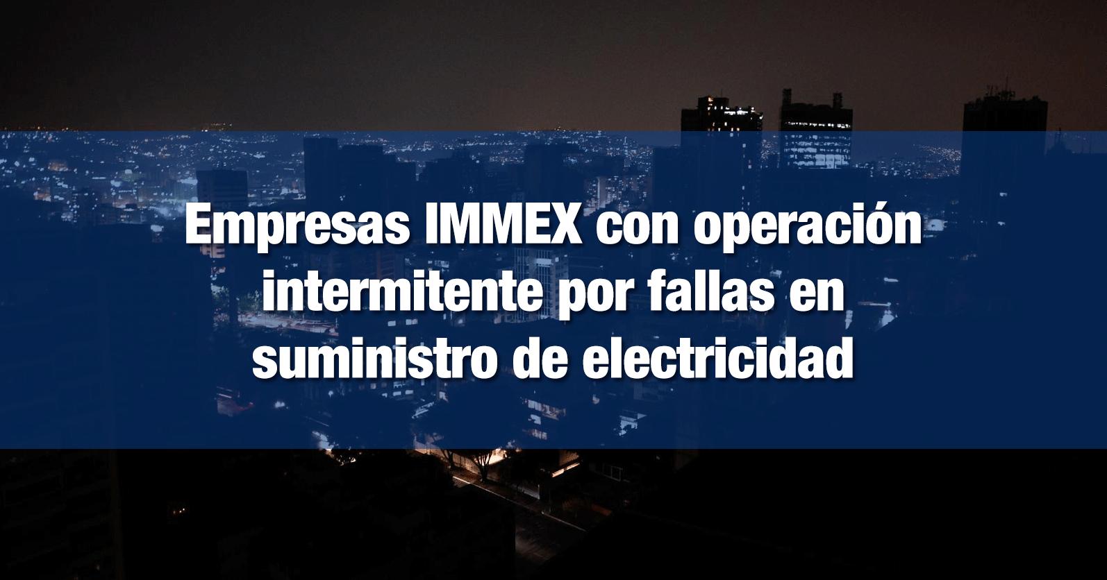 Empresas IMMEX con operación intermitente por fallas en suministro de electricidad