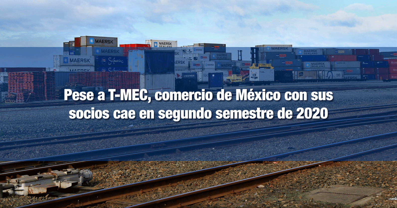 Pese a T-MEC, comercio de México con sus socios cae en segundo semestre de 2020