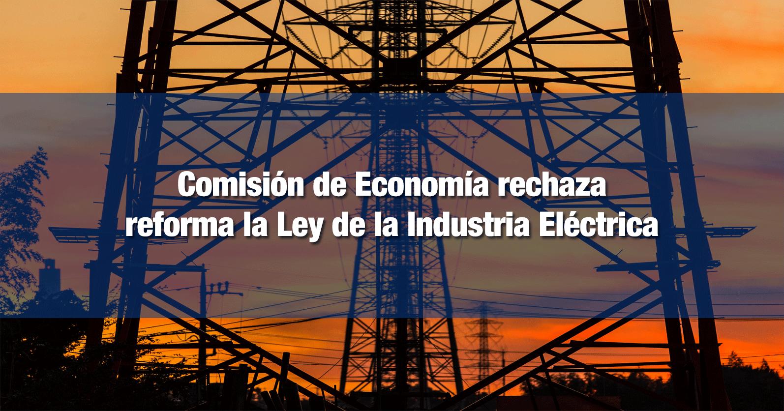 Comisión de Economía rechaza reforma la Ley de la Industria Eléctrica