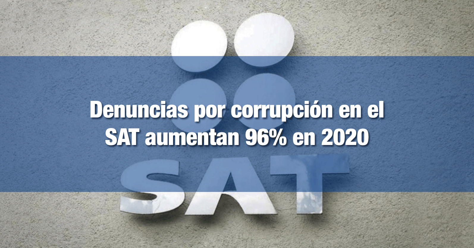 Denuncias por corrupción en el SAT aumentan 96% en 2020