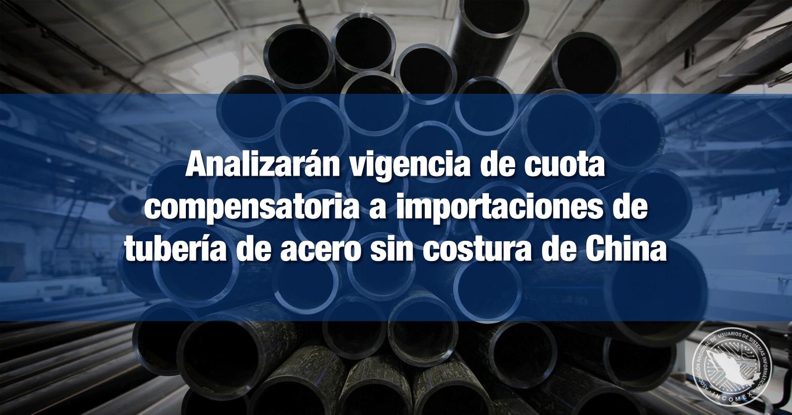 Analizarán vigencia de cuota compensatoria a importaciones de tubería de acero sin costura de China