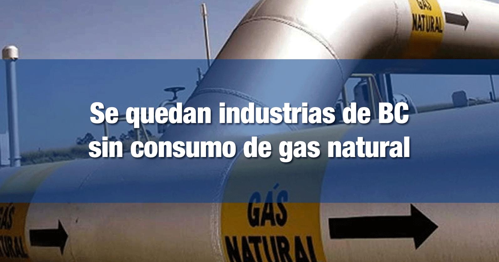 Se quedan industrias de BC sin consumo de gas natural