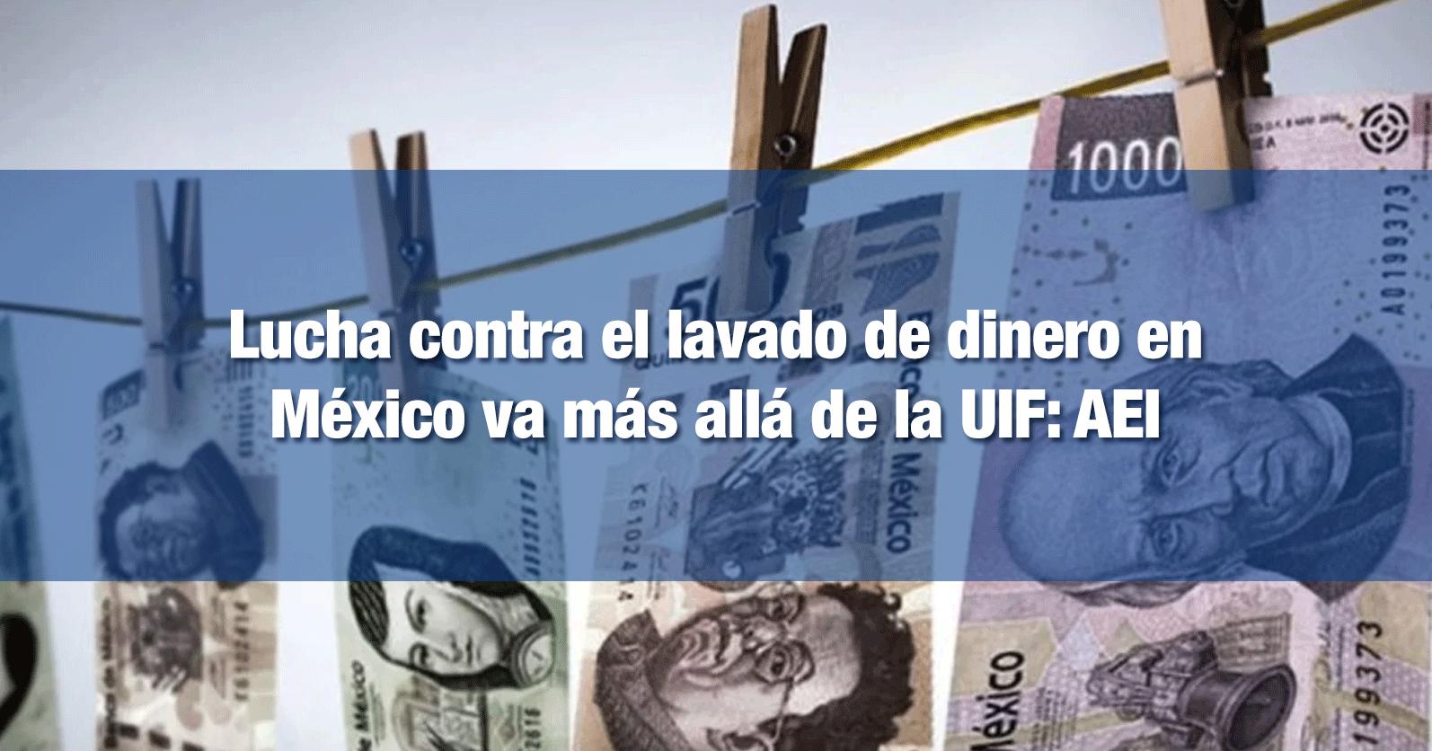 Lucha contra el lavado de dinero en México va más allá de la UIF: AEI