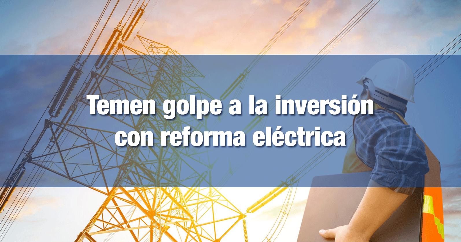 Temen golpe a la inversión con reforma eléctrica