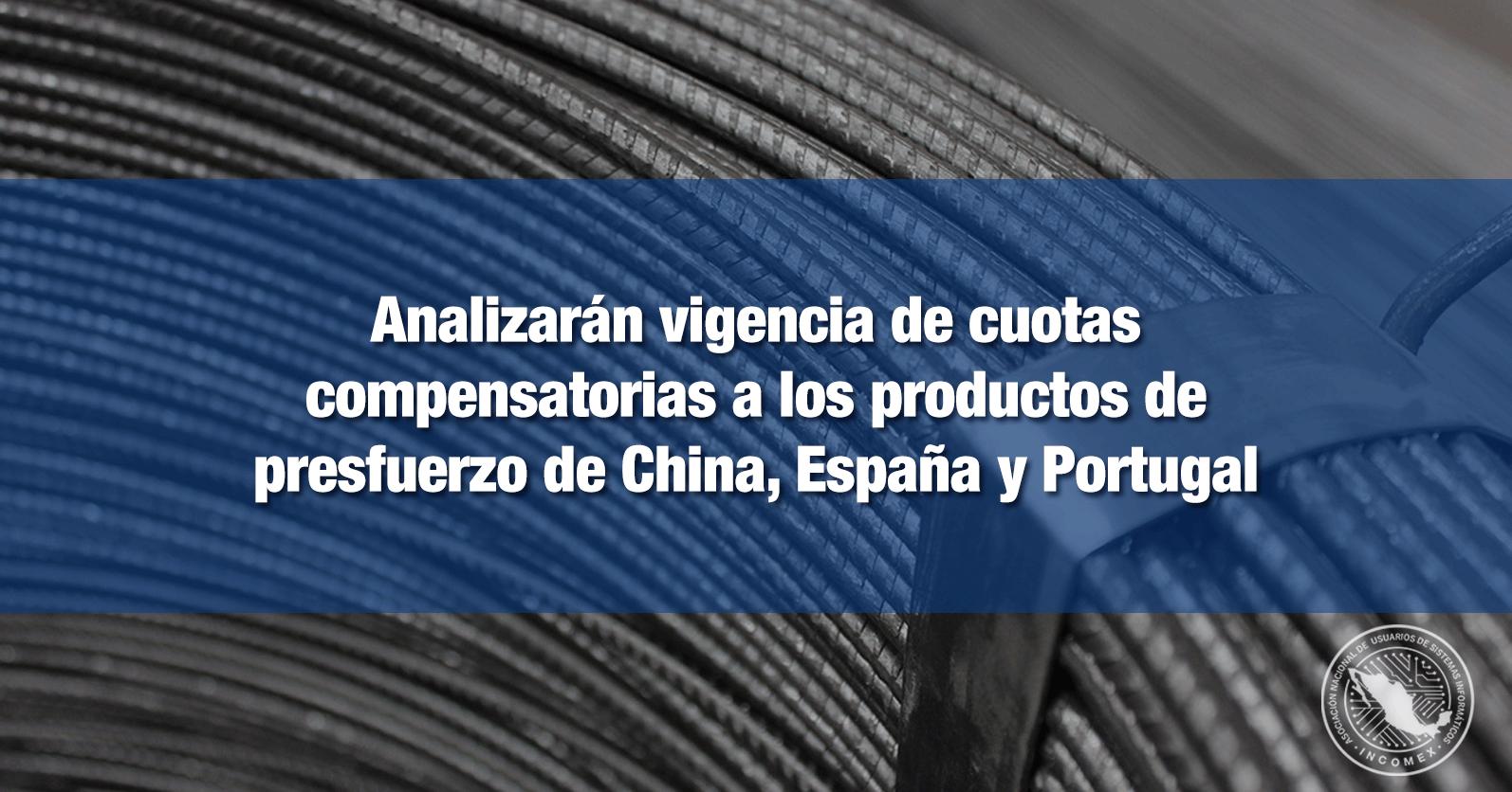 Analizarán vigencia de cuotas compensatorias a los productos de presfuerzo de China, España y Portugal