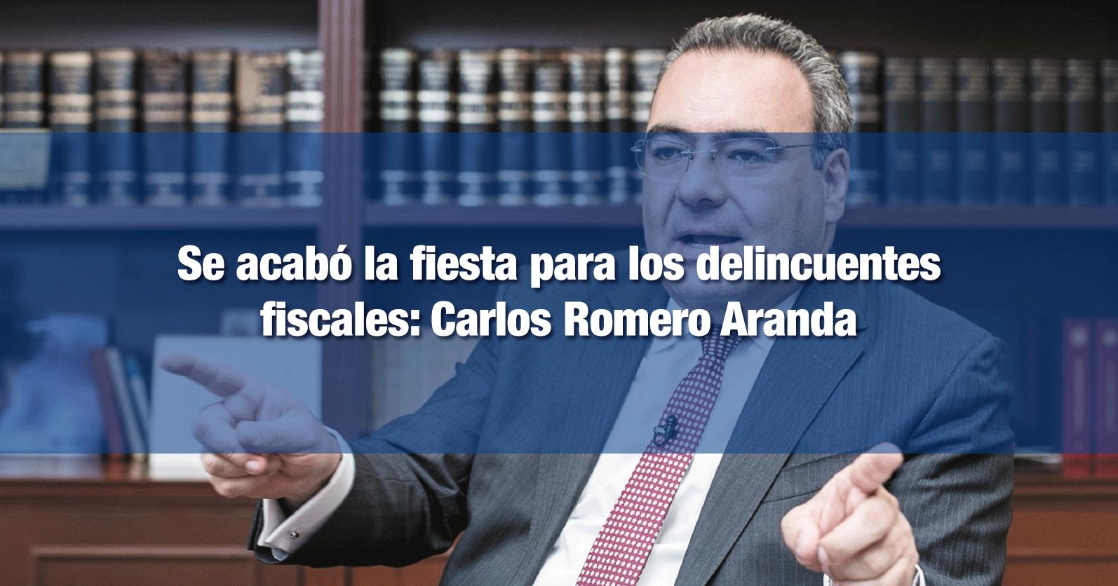 Se acabó la fiesta para los delincuentes fiscales: Carlos Romero Aranda